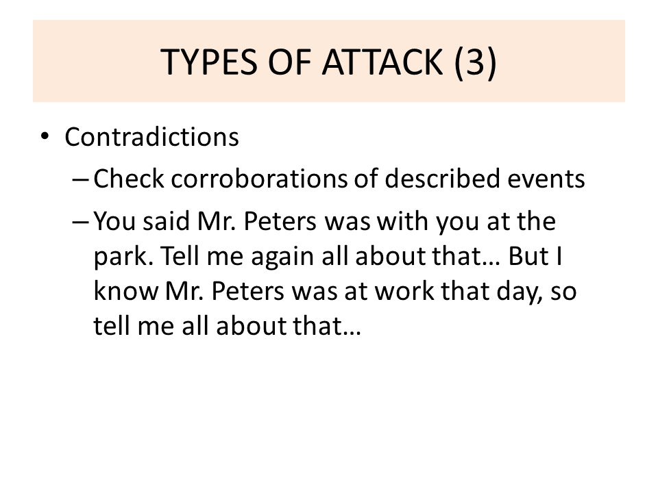 TYPES OF ATTACK (3) Contradictions – Check corroborations of described events – You said Mr.