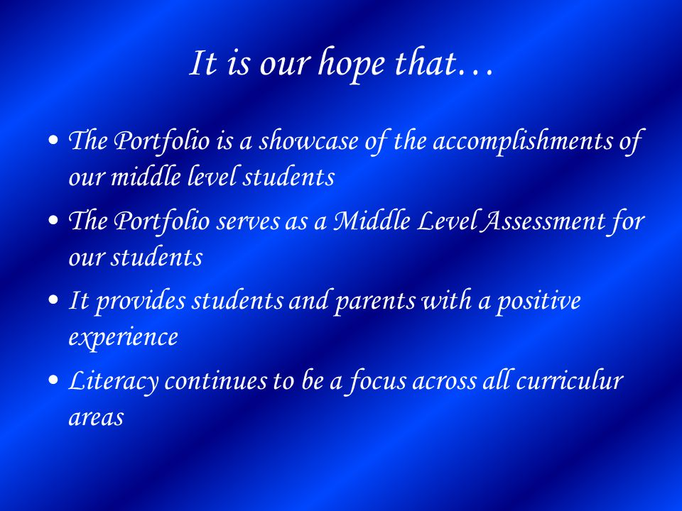It is our hope that… The Portfolio is a showcase of the accomplishments of our middle level students The Portfolio serves as a Middle Level Assessment for our students It provides students and parents with a positive experience Literacy continues to be a focus across all curriculur areas