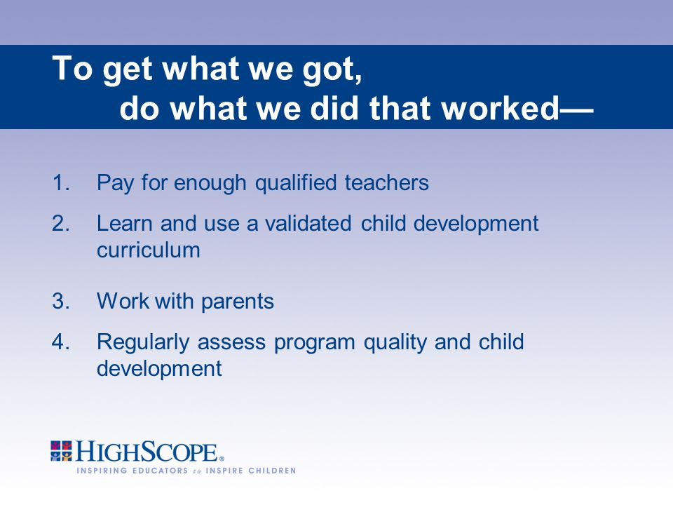 To get what we got, do what we did that worked— 1.Pay for enough qualified teachers 2.Learn and use a validated child development curriculum 3.Work wi