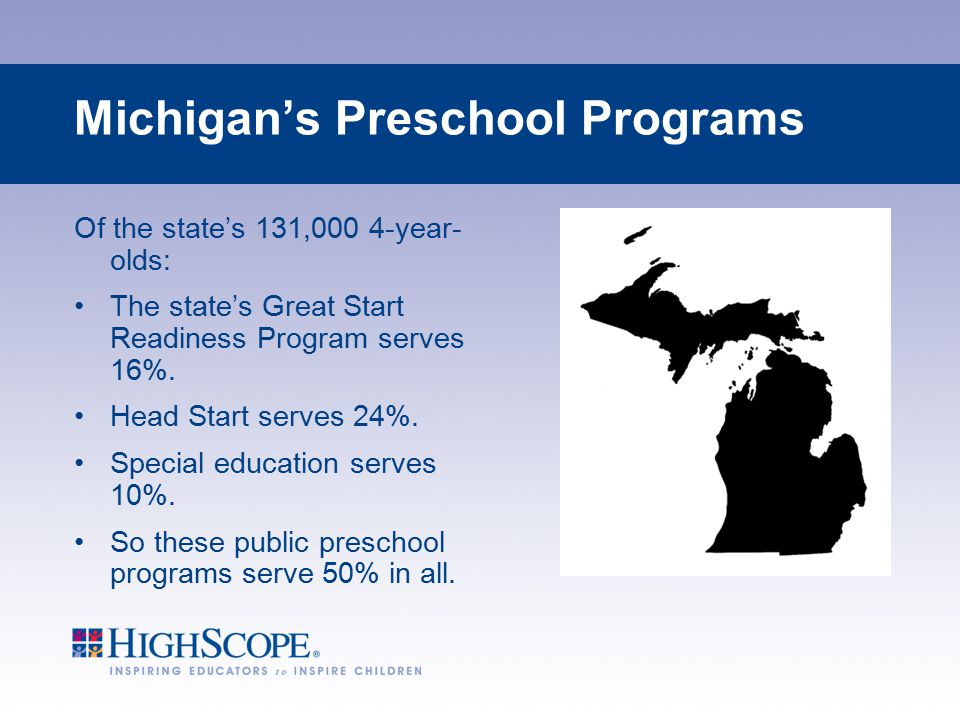 Michigan's Preschool Programs Of the state's 131,000 4-year- olds: The state's Great Start Readiness Program serves 16%. Head Start serves 24%. Specia