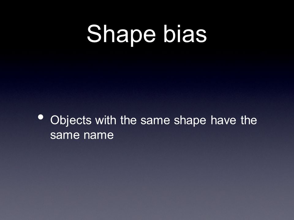 Shape bias Objects with the same shape have the same name