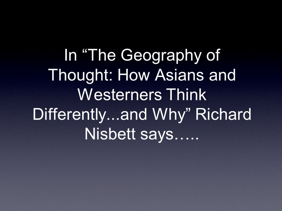 In The Geography of Thought: How Asians and Westerners Think Differently...and Why Richard Nisbett says…..