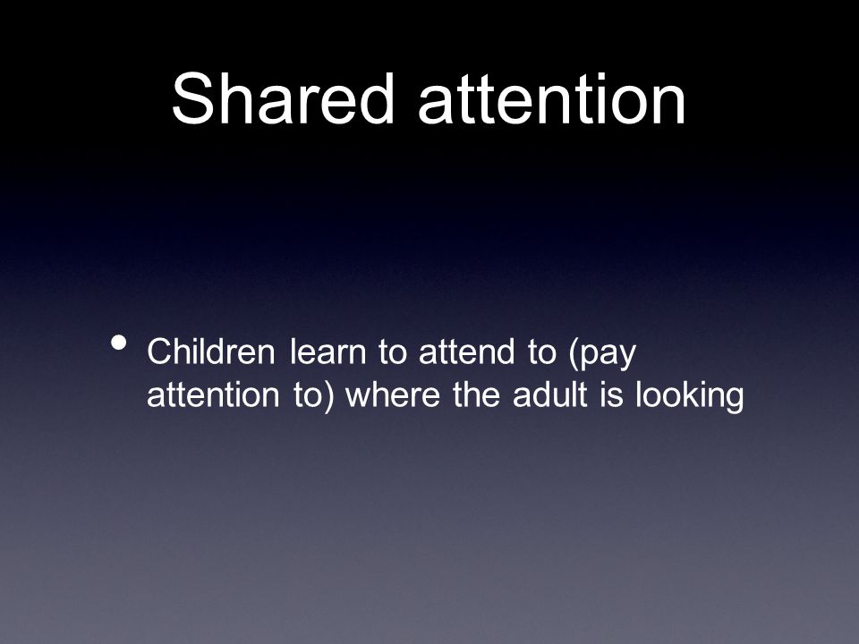 Shared attention Children learn to attend to (pay attention to) where the adult is looking