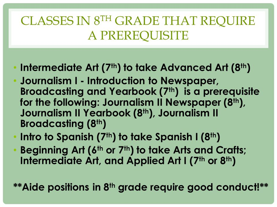 CLASSES IN 8 TH GRADE THAT REQUIRE A PREREQUISITE Intermediate Art (7 th ) to take Advanced Art (8 th ) Journalism I - Introduction to Newspaper, Broadcasting and Yearbook (7 th ) is a prerequisite for the following: Journalism II Newspaper (8 th ), Journalism II Yearbook (8 th ), Journalism II Broadcasting (8 th ) Intro to Spanish (7 th ) to take Spanish I (8 th ) Beginning Art (6 th or 7 th ) to take Arts and Crafts; Intermediate Art, and Applied Art I (7 th or 8 th ) **Aide positions in 8 th grade require good conduct!**