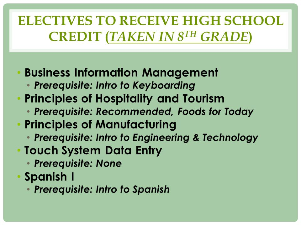 ELECTIVES TO RECEIVE HIGH SCHOOL CREDIT ( TAKEN IN 8 TH GRADE ) Business Information Management Prerequisite: Intro to Keyboarding Principles of Hospitality and Tourism Prerequisite: Recommended, Foods for Today Principles of Manufacturing Prerequisite: Intro to Engineering & Technology Touch System Data Entry Prerequisite: None Spanish I Prerequisite: Intro to Spanish