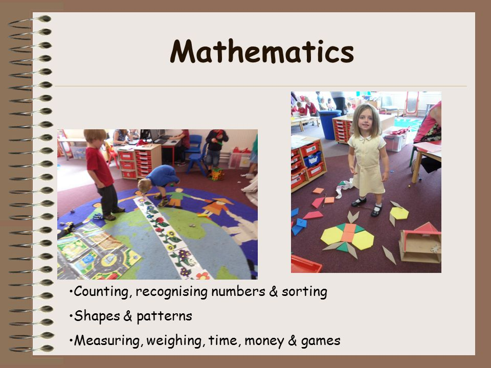 Mathematics Counting, recognising numbers & sorting Shapes & patterns Measuring, weighing, time, money & games