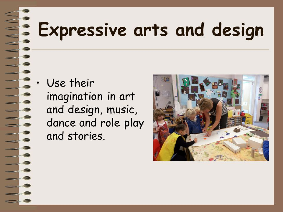 Expressive arts and design Use their imagination in art and design, music, dance and role play and stories.