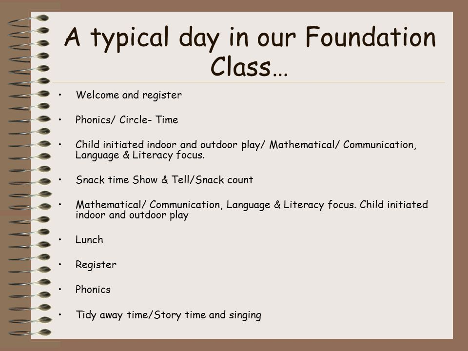 A typical day in our Foundation Class… Welcome and register Phonics/ Circle- Time Child initiated indoor and outdoor play/ Mathematical/ Communication, Language & Literacy focus.