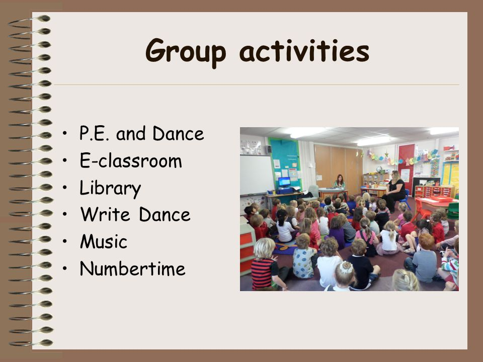 Group activities P.E. and Dance E-classroom Library Write Dance Music Numbertime