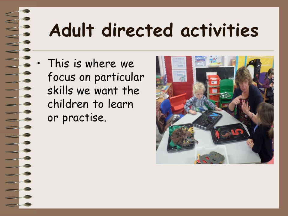 Adult directed activities This is where we focus on particular skills we want the children to learn or practise.