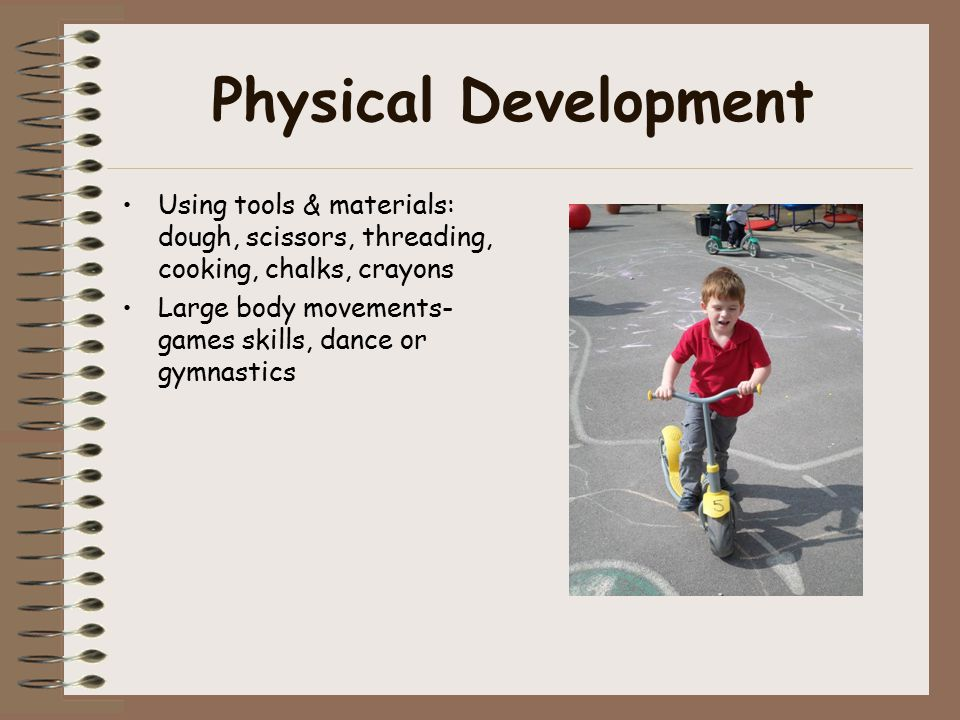 Physical Development Using tools & materials: dough, scissors, threading, cooking, chalks, crayons Large body movements- games skills, dance or gymnastics