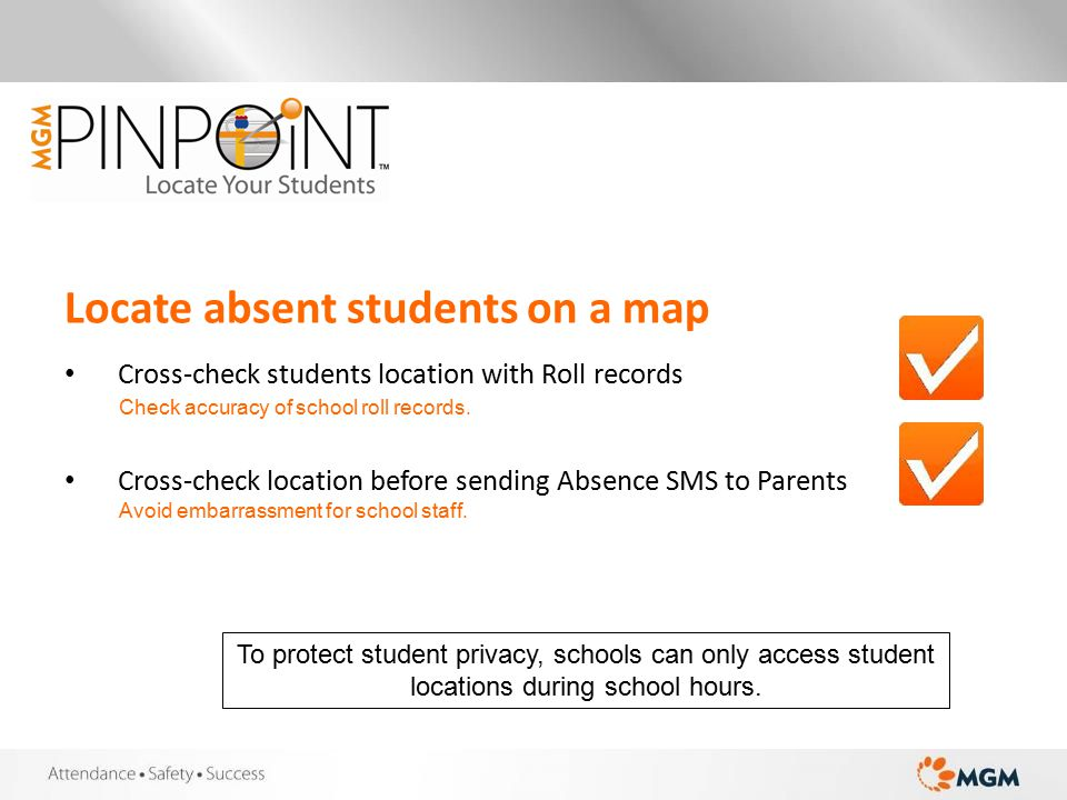 Locate absent students on a map Cross-check students location with Roll records Cross-check location before sending Absence SMS to Parents Check accuracy of school roll records.