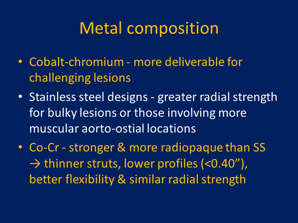 Metal composition Cobalt-chromium - more deliverable for challenging lesions Stainless steel designs - greater radial strength for bulky lesions or th