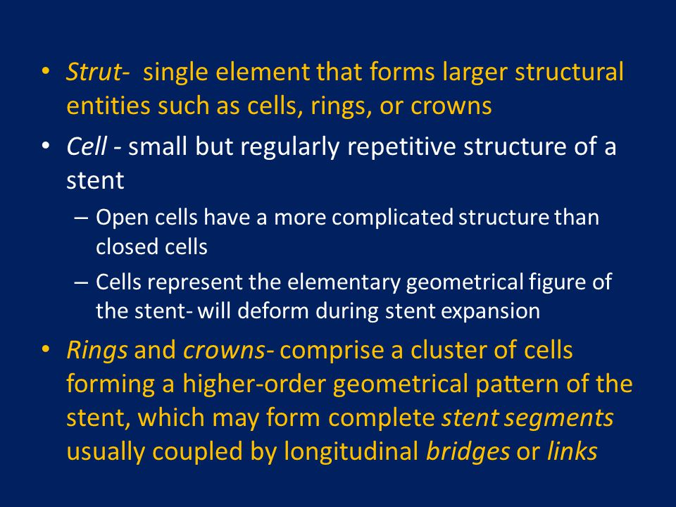 Strut- single element that forms larger structural entities such as cells, rings, or crowns Cell - small but regularly repetitive structure of a stent