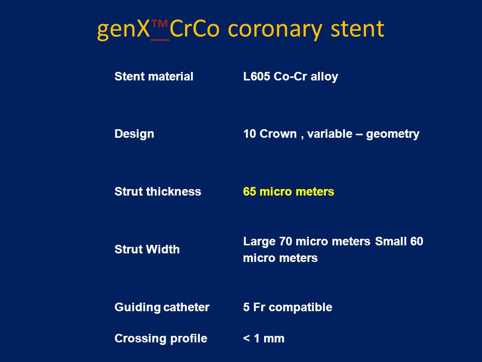genX™CrCo coronary stent™ Stent materialL605 Co-Cr alloy Design10 Crown, variable – geometry Strut thickness65 micro meters Strut Width Large 70 micro