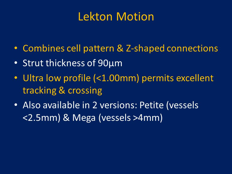 Lekton Motion Combines cell pattern & Z-shaped connections Strut thickness of 90µm Ultra low profile (<1.00mm) permits excellent tracking & crossing A