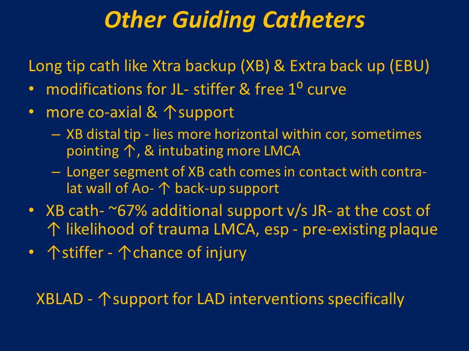 Other Guiding Catheters Long tip cath like Xtra backup (XB) & Extra back up (EBU) modifications for JL- stiffer & free 1⁰ curve more co-axial & ↑suppo
