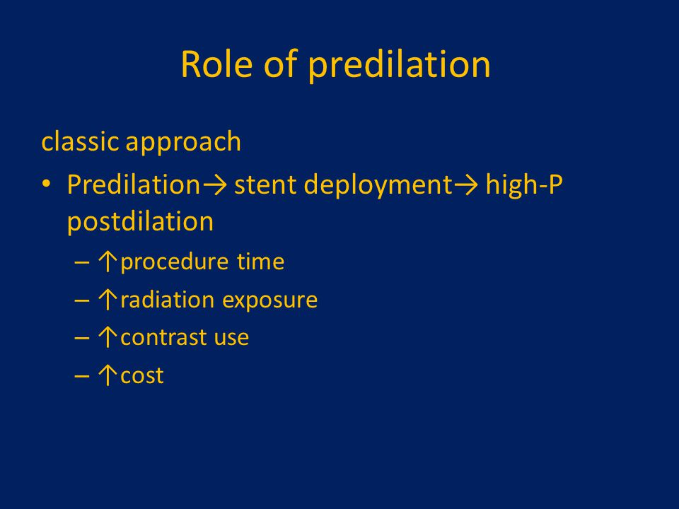 Role of predilation classic approach Predilation→ stent deployment→ high-P postdilation – ↑procedure time – ↑radiation exposure – ↑contrast use – ↑cos