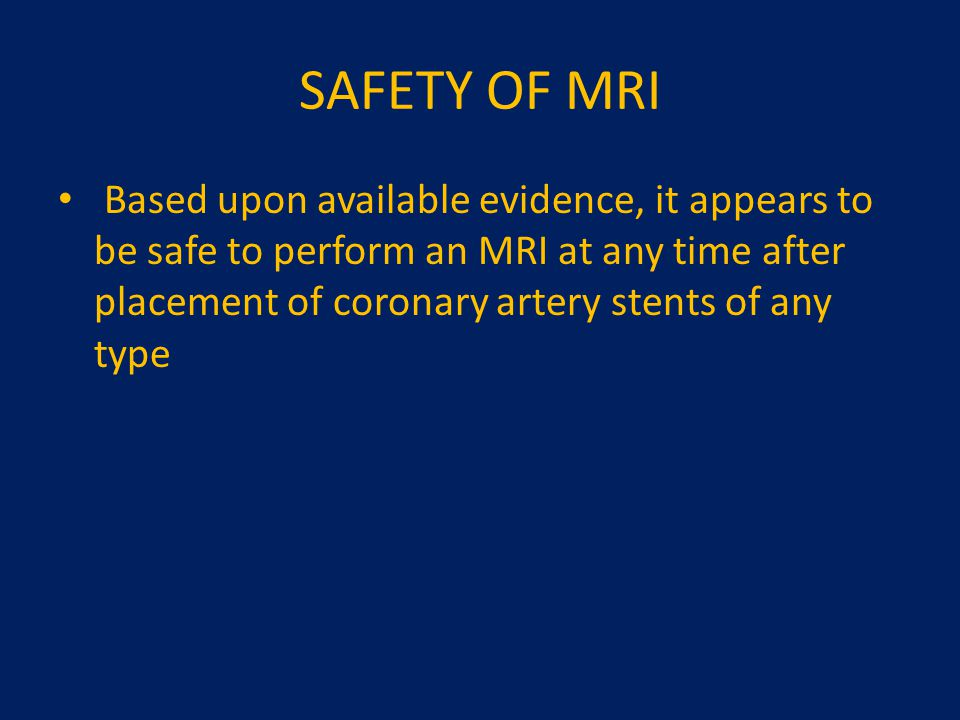 SAFETY OF MRI Based upon available evidence, it appears to be safe to perform an MRI at any time after placement of coronary artery stents of any type