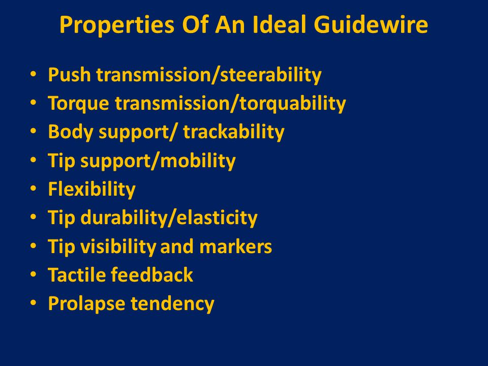 Properties Of An Ideal Guidewire Push transmission/steerability Torque transmission/torquability Body support/ trackability Tip support/mobility Flexi