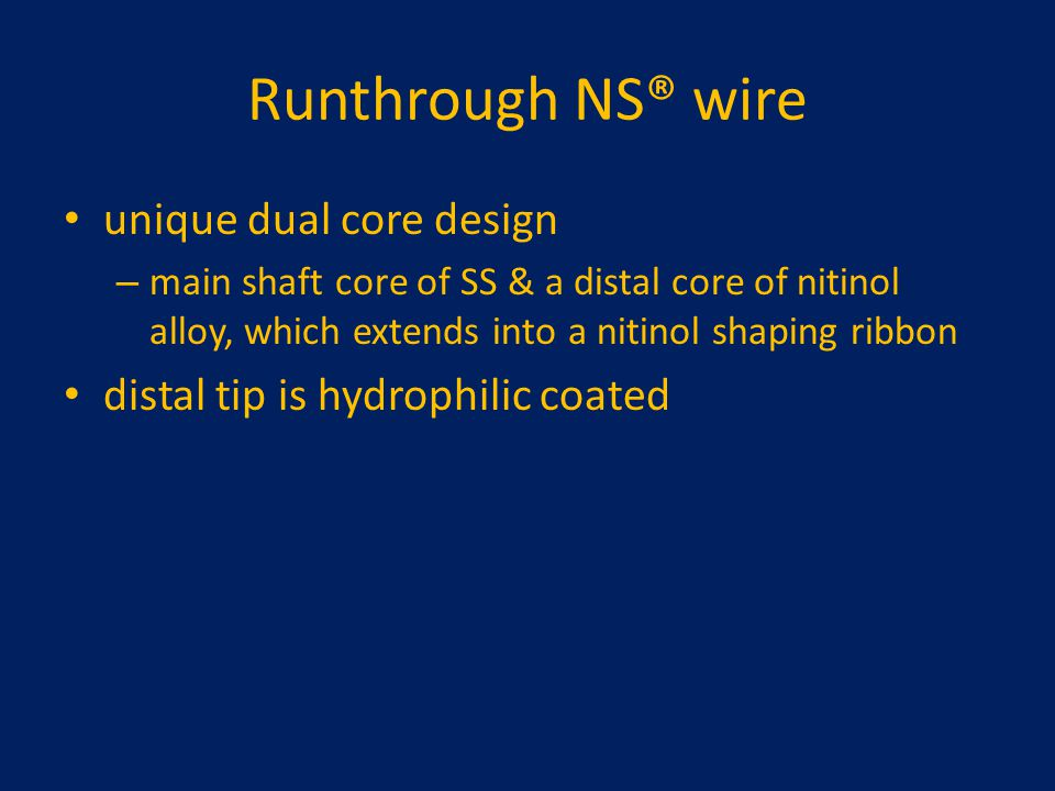 Runthrough NS® wire unique dual core design – main shaft core of SS & a distal core of nitinol alloy, which extends into a nitinol shaping ribbon dist