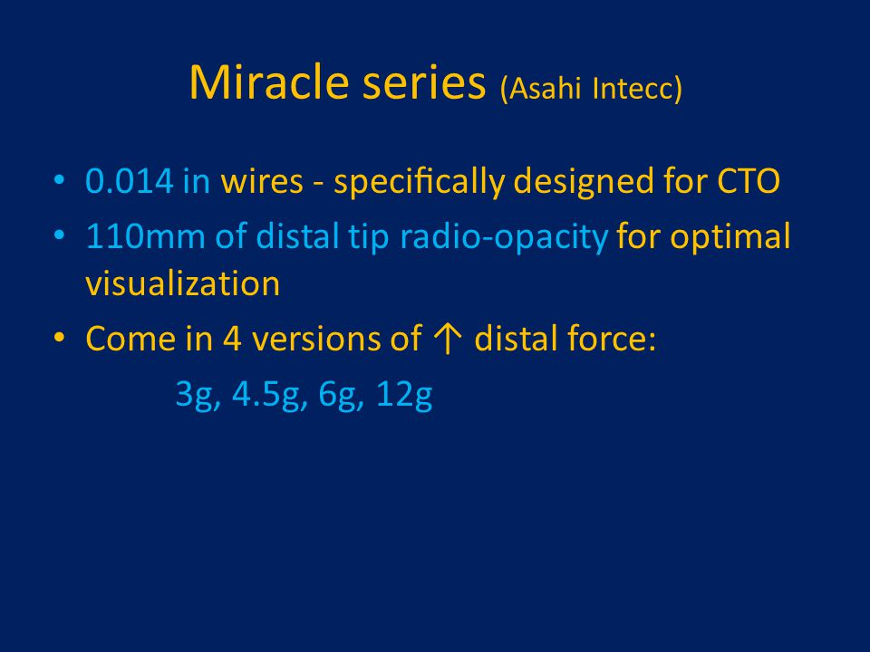 Miracle series (Asahi Intecc) 0.014 in wires - specifically designed for CTO 110mm of distal tip radio-opacity for optimal visualization Come in 4 vers