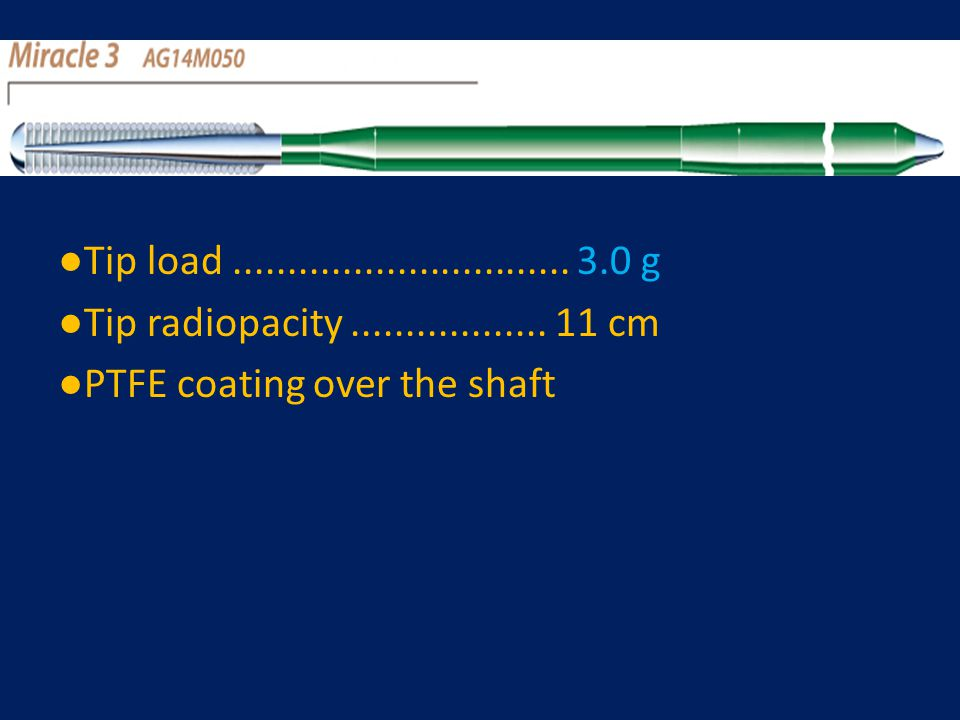 ●Tip load............................... 3.0 g ●Tip radiopacity.................. 11 cm ●PTFE coating over the shaft