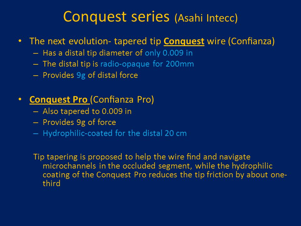 Conquest series (Asahi Intecc) The next evolution- tapered tip Conquest wire (Confianza) – Has a distal tip diameter of only 0.009 in – The distal tip