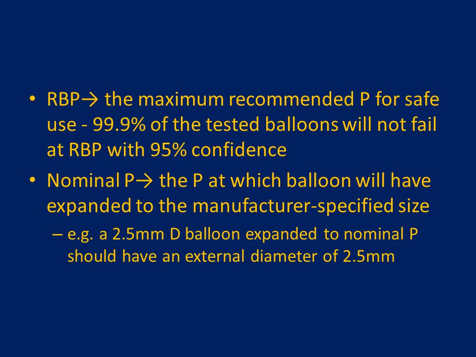 RBP→ the maximum recommended P for safe use - 99.9% of the tested balloons will not fail at RBP with 95% confidence Nominal P→ the P at which balloon
