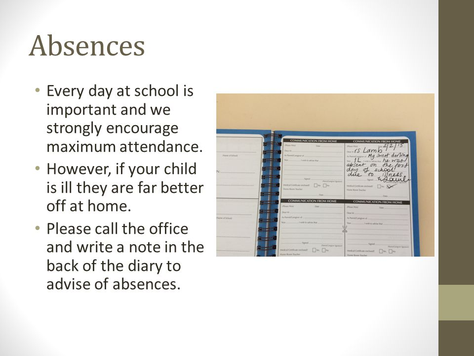 Absences Every day at school is important and we strongly encourage maximum attendance. However, if your child is ill they are far better off at home.