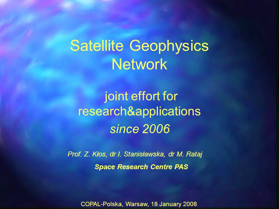 COPAL-Polska, Warsaw, 18 January 2008 Satellite Geophysics Network joint effort for research&applications since 2006 Prof.