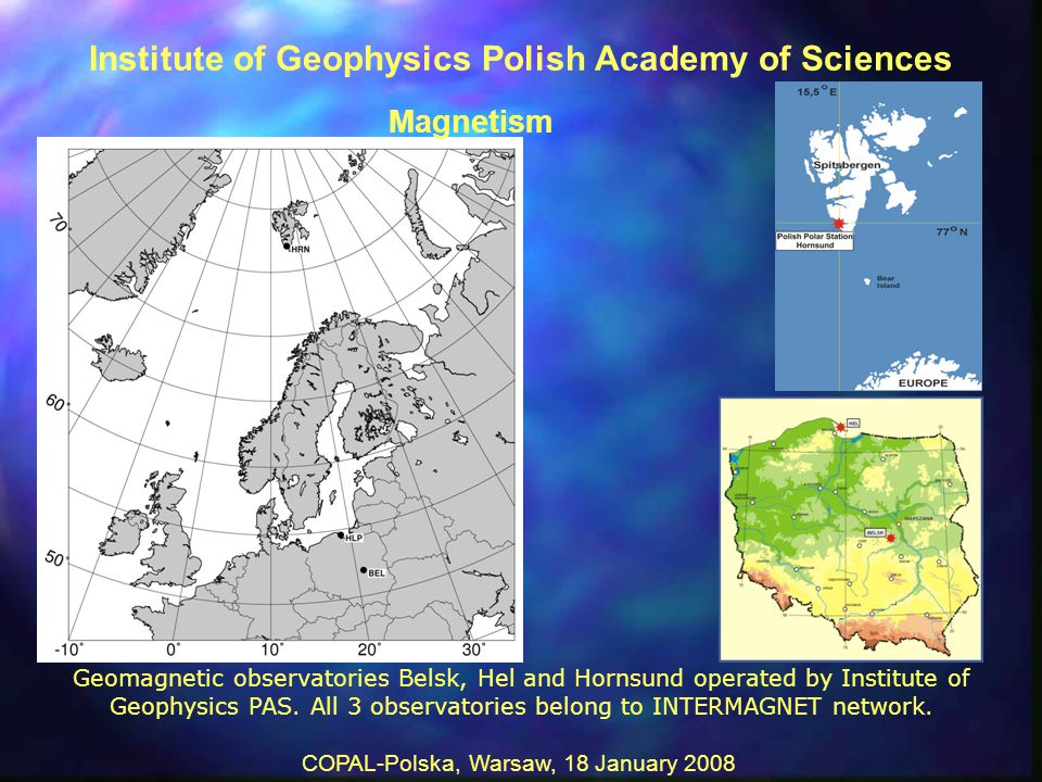 COPAL-Polska, Warsaw, 18 January 2008 Geomagnetic observatories Belsk, Hel and Hornsund operated by Institute of Geophysics PAS.