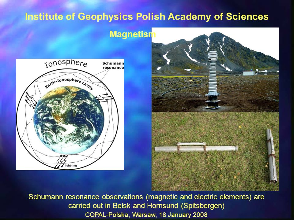 COPAL-Polska, Warsaw, 18 January 2008 Schumann resonance observations (magnetic and electric elements) are carried out in Belsk and Hornsund (Spitsbergen) Institute of Geophysics Polish Academy of Sciences Magnetism