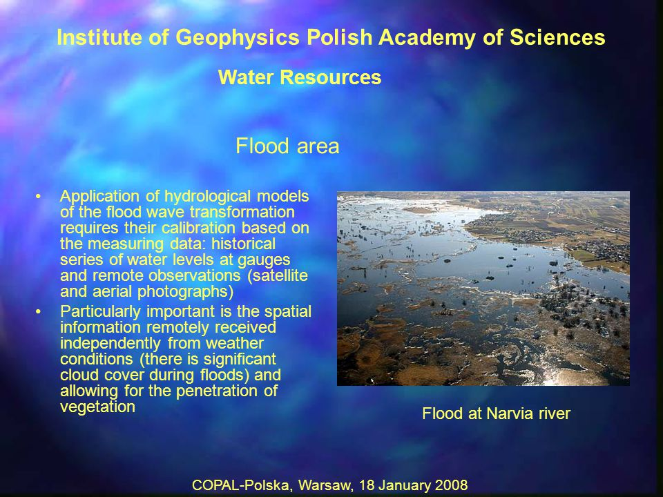 COPAL-Polska, Warsaw, 18 January 2008 Flood area Application of hydrological models of the flood wave transformation requires their calibration based on the measuring data: historical series of water levels at gauges and remote observations (satellite and aerial photographs) Particularly important is the spatial information remotely received independently from weather conditions (there is significant cloud cover during floods) and allowing for the penetration of vegetation Flood at Narvia river Institute of Geophysics Polish Academy of Sciences Water Resources