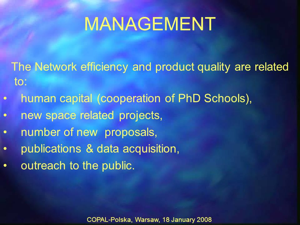 COPAL-Polska, Warsaw, 18 January 2008 MANAGEMENT The Network efficiency and product quality are related to: human capital (cooperation of PhD Schools), new space related projects, number of new proposals, publications & data acquisition, outreach to the public.