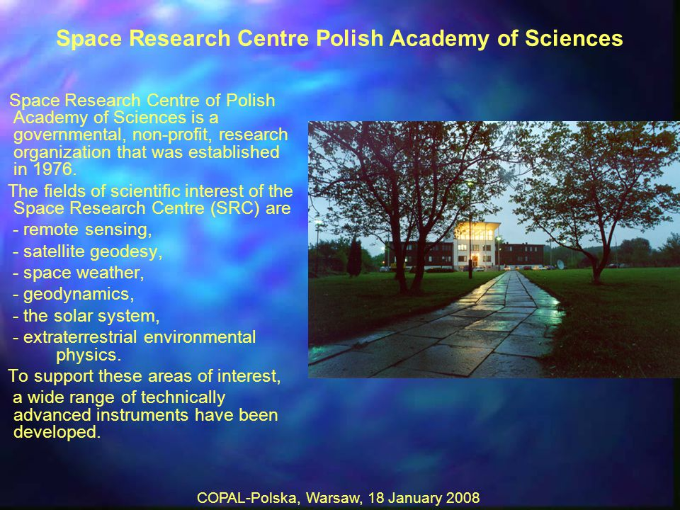 COPAL-Polska, Warsaw, 18 January 2008 Space Research Centre Polish Academy of Sciences Space Research Centre of Polish Academy of Sciences is a governmental, non-profit, research organization that was established in 1976.