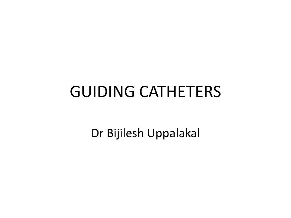 GUIDING CATHETERS Dr Bijilesh Uppalakal