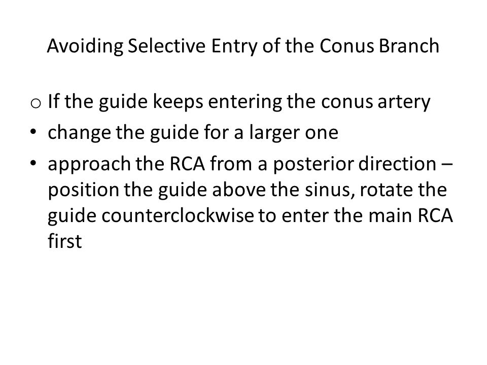Avoiding Selective Entry of the Conus Branch o If the guide keeps entering the conus artery change the guide for a larger one approach the RCA from a