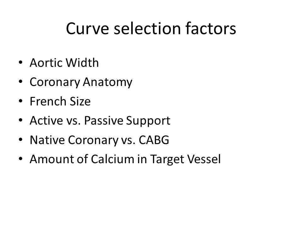 Curve selection factors Aortic Width Coronary Anatomy French Size Active vs. Passive Support Native Coronary vs. CABG Amount of Calcium in Target Vess