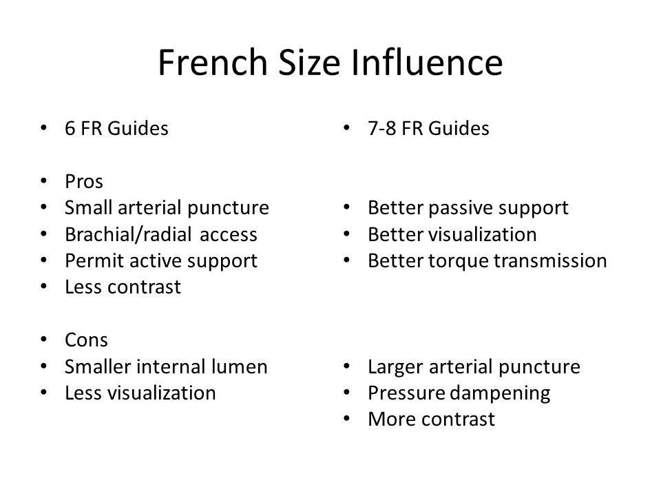 French Size Influence 6 FR Guides Pros Small arterial puncture Brachial/radial access Permit active support Less contrast Cons Smaller internal lumen
