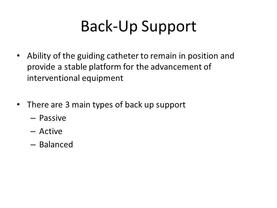 Back-Up Support Ability of the guiding catheter to remain in position and provide a stable platform for the advancement of interventional equipment Th