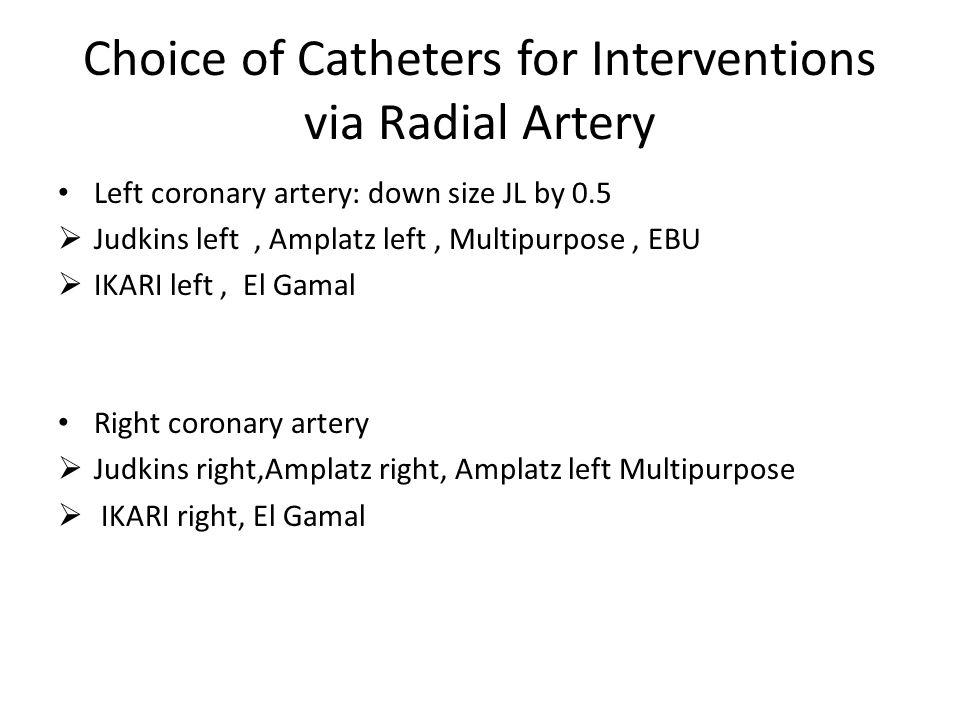 Choice of Catheters for Interventions via Radial Artery Left coronary artery: down size JL by 0.5  Judkins left, Amplatz left, Multipurpose, EBU  IK