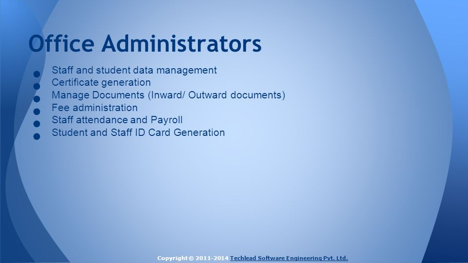 Office Administrators ● Staff and student data management ● Certificate generation ● Manage Documents (Inward/ Outward documents) ● Fee administration