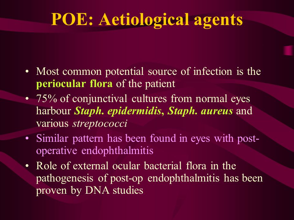 POE: Aetiological agents Most common potential source of infection is the periocular flora of the patient 75% of conjunctival cultures from normal eye