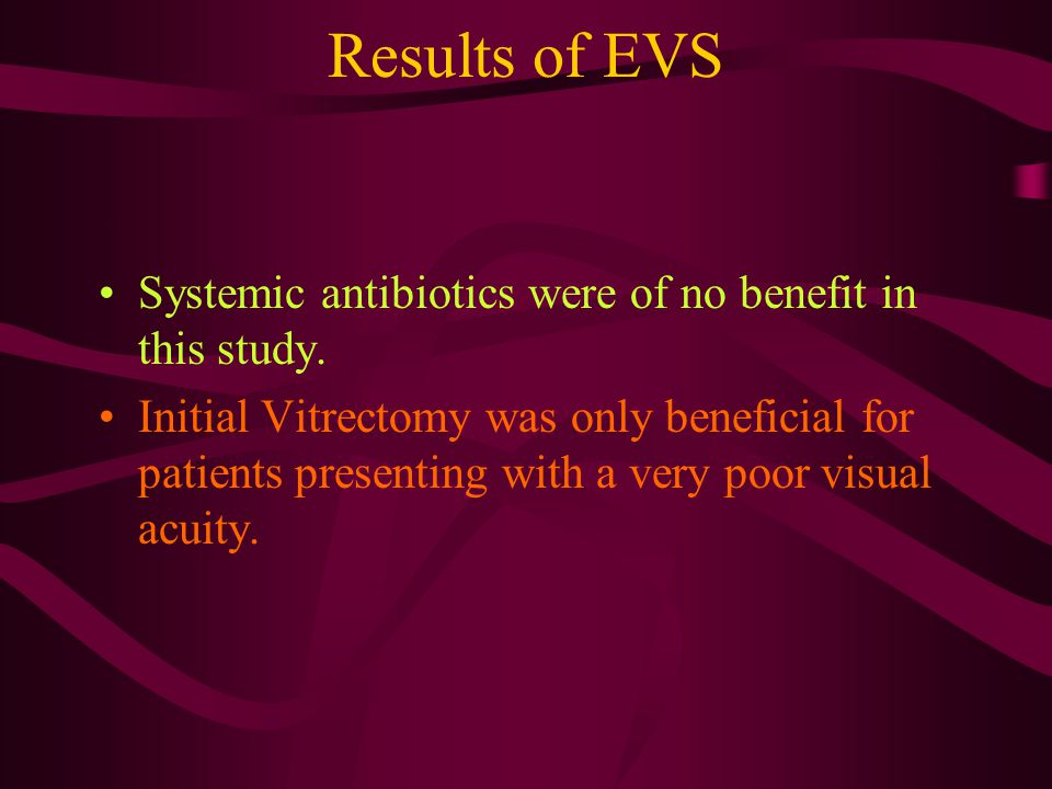 Results of EVS Systemic antibiotics were of no benefit in this study. Initial Vitrectomy was only beneficial for patients presenting with a very poor