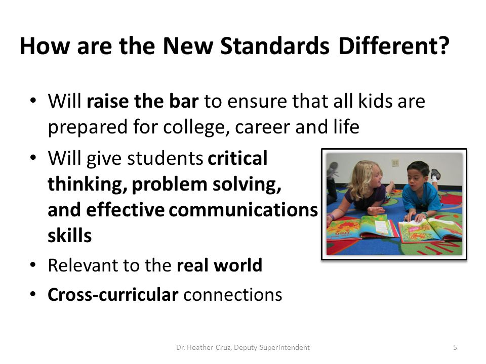 5 Will raise the bar to ensure that all kids are prepared for college, career and life Will give students critical thinking, problem solving, and effe