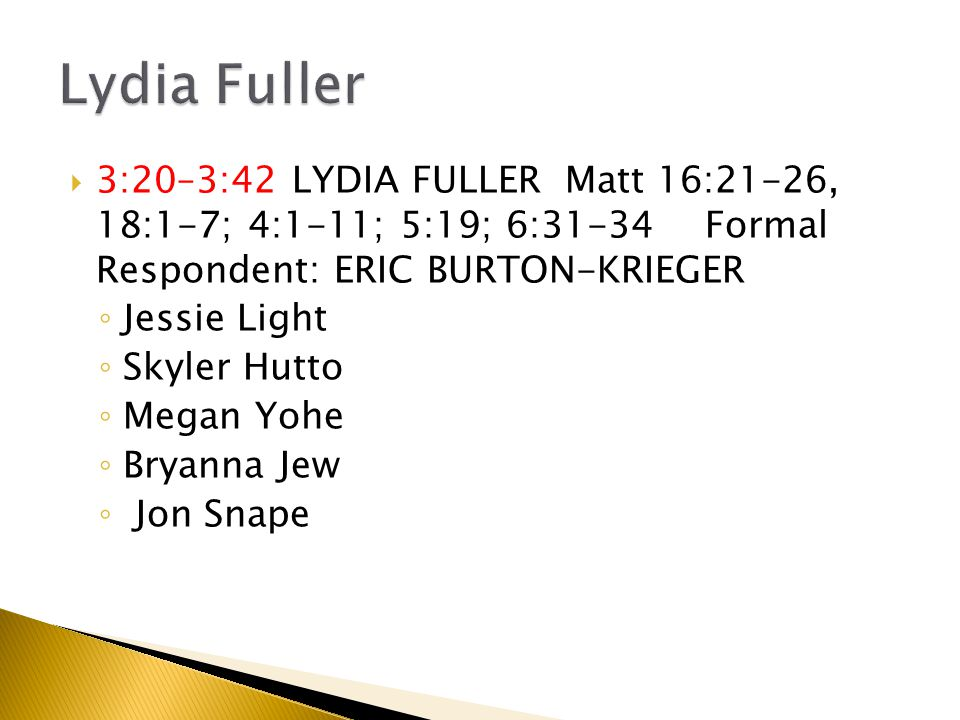  3:20–3:42 LYDIA FULLER Matt 16:21-26, 18:1-7; 4:1-11; 5:19; 6:31-34 Formal Respondent: ERIC BURTON-KRIEGER ◦ Jessie Light ◦ Skyler Hutto ◦ Megan Yohe ◦ Bryanna Jew ◦ Jon Snape