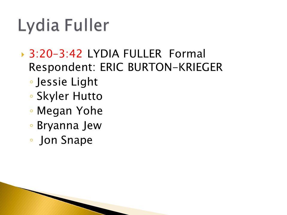  3:20–3:42 LYDIA FULLER Formal Respondent: ERIC BURTON-KRIEGER ◦ Jessie Light ◦ Skyler Hutto ◦ Megan Yohe ◦ Bryanna Jew ◦ Jon Snape