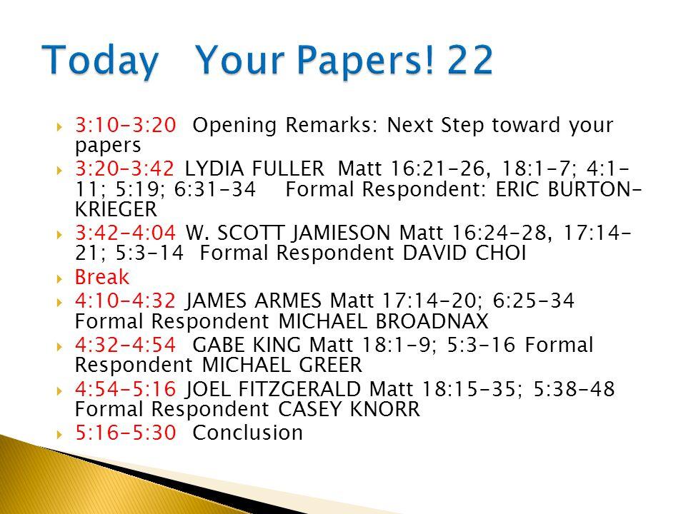  3:10-3:20 Opening Remarks: Next Step toward your papers  3:20–3:42 LYDIA FULLER Matt 16:21-26, 18:1-7; 4:1- 11; 5:19; 6:31-34 Formal Respondent: ERIC BURTON- KRIEGER  3:42-4:04 W.
