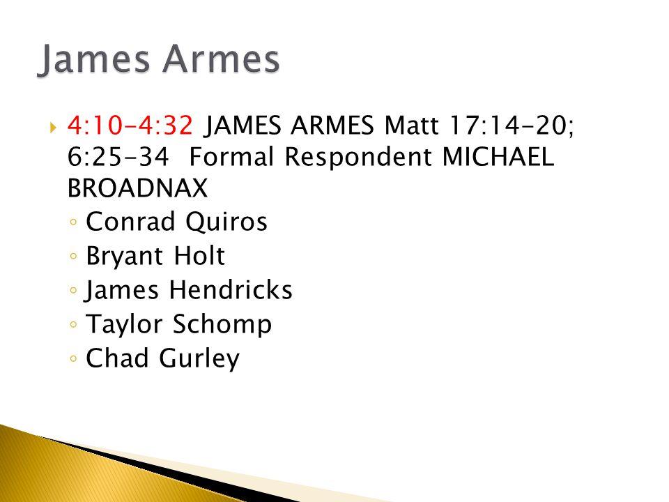  4:10-4:32 JAMES ARMES Matt 17:14-20; 6:25-34 Formal Respondent MICHAEL BROADNAX ◦ Conrad Quiros ◦ Bryant Holt ◦ James Hendricks ◦ Taylor Schomp ◦ Chad Gurley